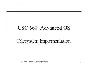 CSC 660 Advanced OS Filesystem Implementation CSC 660