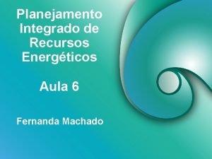 Planejamento Integrado de Recursos Energticos Aula 6 Fernanda