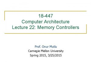 18 447 Computer Architecture Lecture 22 Memory Controllers