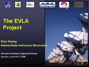 The EVLA Project Rick Perley National Radio Astronomy