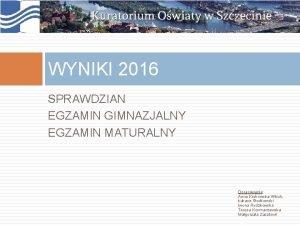 WYNIKI 2016 SPRAWDZIAN EGZAMIN GIMNAZJALNY EGZAMIN MATURALNY Opracowanie