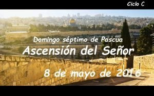 Ciclo C Domingo sptimo de Pascua Ascensin del