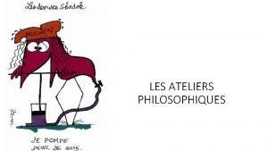 LES ATELIERS PHILOSOPHIQUES Les ateliers philosophie offrent la
