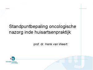 Standpuntbepaling oncologische nazorg inde huisartsenpraktijk prof dr Henk