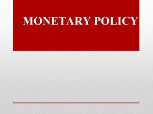 MONETARY POLICY MONETARY POLICY It is a policy
