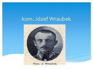 kom Jzef Wraubek yciorys Jzefa Wraubka Jzef Wraubek