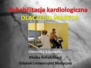 Rehabilitacja kardiologiczna DLACZEGO WARTO Dominika Szalewska Klinika Rehabilitacji