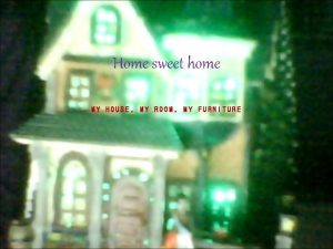 Home sweet home MY HOUSE MY ROOM MY