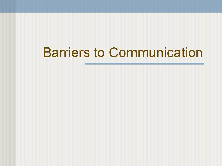 Barriers to Communication Barriers to Communication Why you