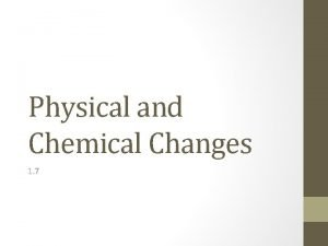 Physical and Chemical Changes 1 7 Physical Changes