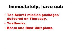Immediately have out Top Secret mission packages delivered