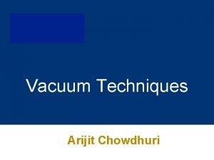 Vacuum Techniques Arijit Chowdhuri Outline Vacuum Terminology Vacuum