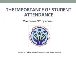 THE IMPORTANCE OF STUDENT ATTENDANCE Welcome 9 th
