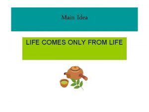 Main Idea LIFE COMES ONLY FROM LIFE Life