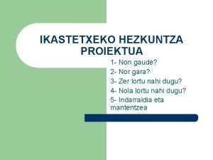 IKASTETXEKO HEZKUNTZA PROIEKTUA 1 Non gaude 2 Nor