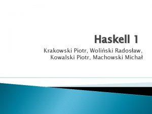 Haskell 1 Krakowski Piotr Woliski Radosaw Kowalski Piotr