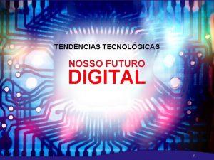 TENDNCIAS TECNOLGICAS NOSSO FUTURO DIGITAL r TENDNCIAS TECNOLGICAS