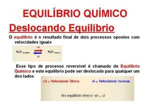 EQUILBRIO QUMICO Deslocando Equilbrio O equilbrio o resultado