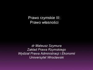Prawo rzymskie III Prawo wasnoci dr Mateusz Szymura