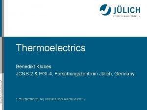 Thermoelectrics Mitglied der HelmholtzGemeinschaft Benedikt Klobes JCNS2 PGI4