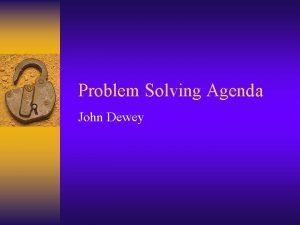 Problem Solving Agenda John Dewey John Dewey emphasized