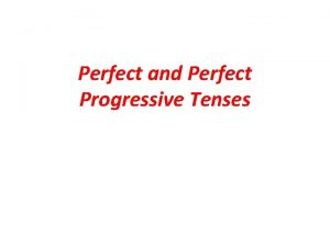 Perfect and Perfect Progressive Tenses Present Perfect a