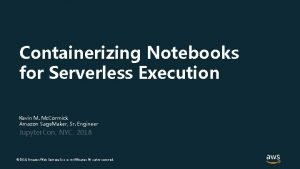 Containerizing Notebooks for Serverless Execution Kevin M Mc