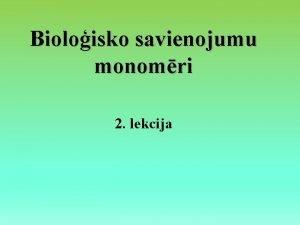 Bioloisko savienojumu monomri 2 lekcija Lekcijas saturs Organiskie