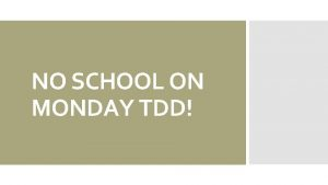 NO SCHOOL ON MONDAY TDD Dont forget Vocab