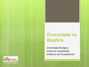 Diversidade na Biosfera Diversidade Biolgica Nveis de Organizao