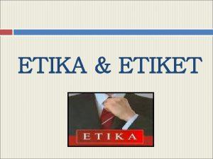 ETIKA ETIKET Pengertian ETIKA Dari segi etimologis etika