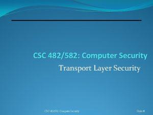 CSC 482582 Computer Security Transport Layer Security CSC