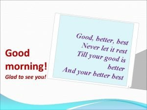 Good morning Glad to see you Good be