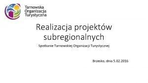Realizacja projektw subregionalnych Spotkanie Tarnowskiej Organizacji Turystycznej Brzesko