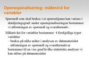 Operasjonalisering mleniv for variabler Sprsml som skal brukes