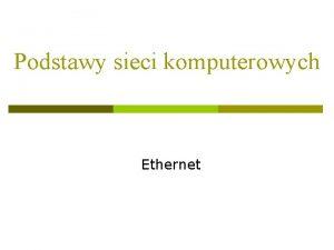 Podstawy sieci komputerowych Ethernet Wstp 1 Ethernet to