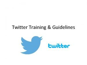 Twitter Training Guidelines Presentation Overview Why use Twitter