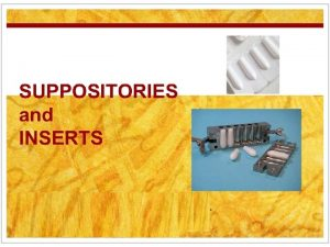 SUPPOSITORIES and INSERTS SUPPOSITORIES Solid dosage forms intended