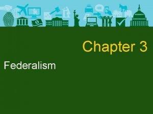 Chapter 3 Federalism Federalism Federalism and the Constitution