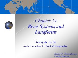 Chapter 14 River Systems and Landforms Geosystems 5