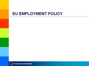 EU EMPLOYMENT POLICY European Social Fund General principle