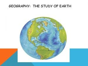 GEOGRAPHY THE STUDY OF EARTH GEOGRAPHY The study