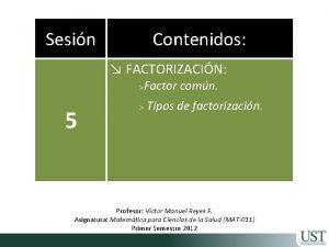 Sesin Contenidos FACTORIZACIN Factor comn 5 Tipos de