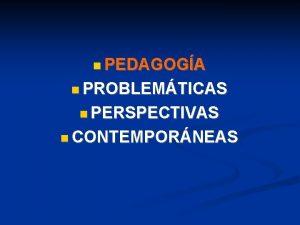 PEDAGOGA PROBLEMTICAS PERSPECTIVAS CONTEMPORNEAS PROBLEMTICAS Temas Problemticas PROBLEMTICAS