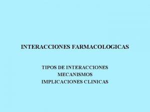 INTERACCIONES FARMACOLOGICAS TIPOS DE INTERACCIONES MECANISMOS IMPLICACIONES CLINICAS
