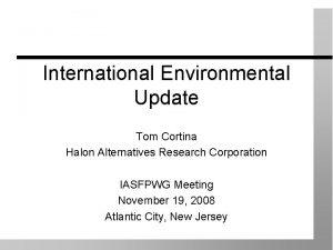 International Environmental Update Tom Cortina Halon Alternatives Research
