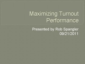 Maximizing Turnout Performance Presented by Rob Spangler 09212011