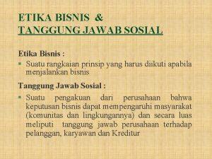 ETIKA BISNIS TANGGUNG JAWAB SOSIAL Etika Bisnis Suatu