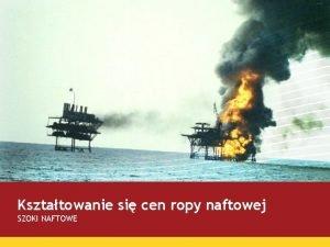 Ksztatowanie si cen ropy naftowej SZOKI NAFTOWE Kopalnia