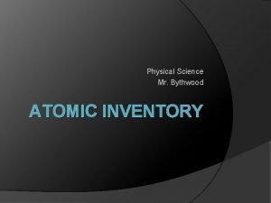 Physical Science Mr Bythwood ATOMIC INVENTORY Protons Atomic